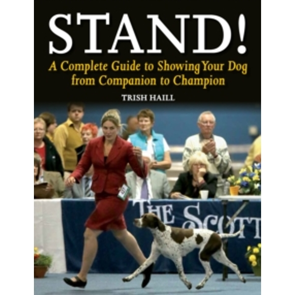Stand!: A Complete Guide to Showing Your Dog from Companion to Champion by Trish Haill (Paperback, 2015)