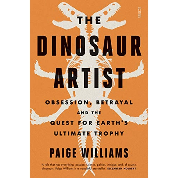 The Dinosaur Artist obsession, betrayal, and the quest for Earth's ultimate trophy Paperback / softback 2018