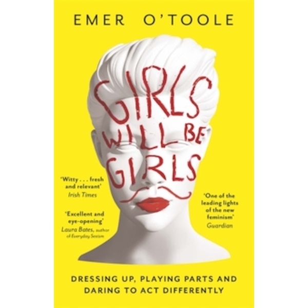 Girls Will Be Girls : Dressing Up, Playing Parts and Daring to Act Differently