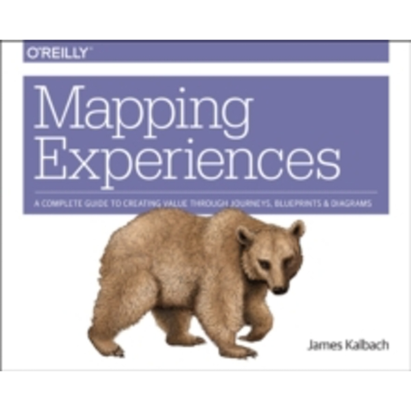 Mapping Experiences: A Guide to Creating Value Through Journeys, Blueprints, and Diagrams by James Kalbach (Paperback, 2016)