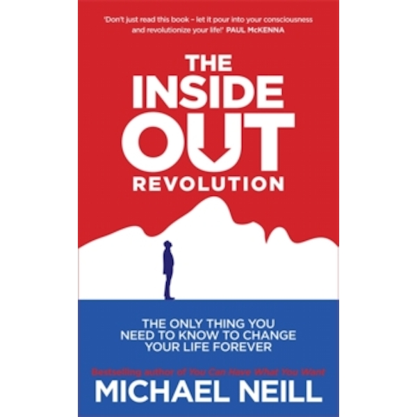 The Inside-Out Revolution : The Only Thing You Need to Know to Change Your Life Forever