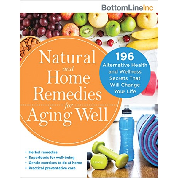 Natural and Home Remedies for Aging Well 120 Alternative Health and Wellness Secrets That Will Change Your Life Paperback / softback 2018