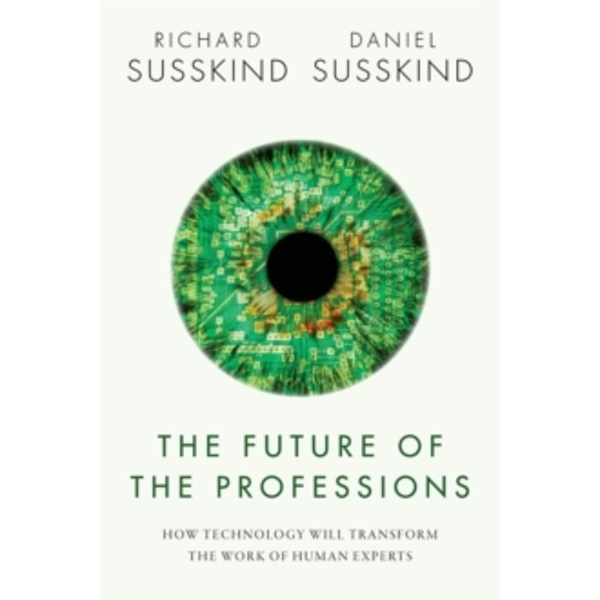 The Future of the Professions: How Technology Will Transform the Work of Human Experts by Richard E. Susskind, Daniel Susskind (Hardback, 2015)
