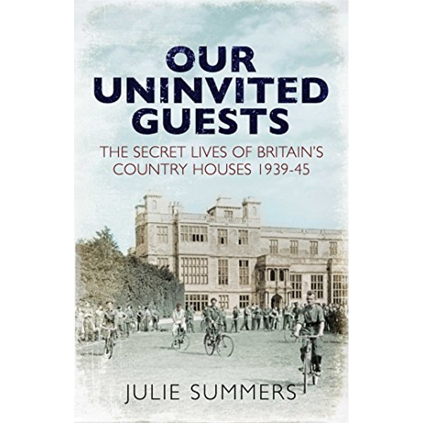Our Uninvited Guests The Secret Life of Britain's Country Houses 1939-45 Hardback 2018