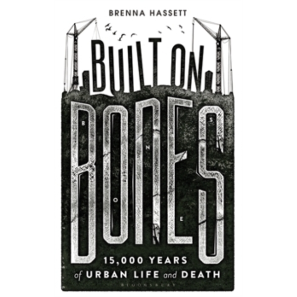 Built on Bones : 15,000 Years of Urban Life and Death