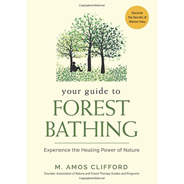 Your Guide to Forest Bathing Experience the Healing Power of Nature - Discover the Secrets of Shinrin-Yoku Paperback / softback 2018