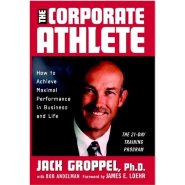 The Corporate Athlete : How to Achieve Maximal Performance in Business and Life