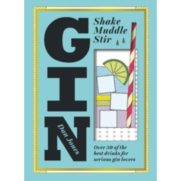 Gin: Shake, Muddle, Stir : Over 40 of the Best Drinks for Serious Gin Lovers