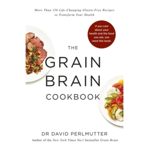 Grain Brain Cookbook : More Than 150 Life-Changing Gluten-Free Recipes to Transform Your Health