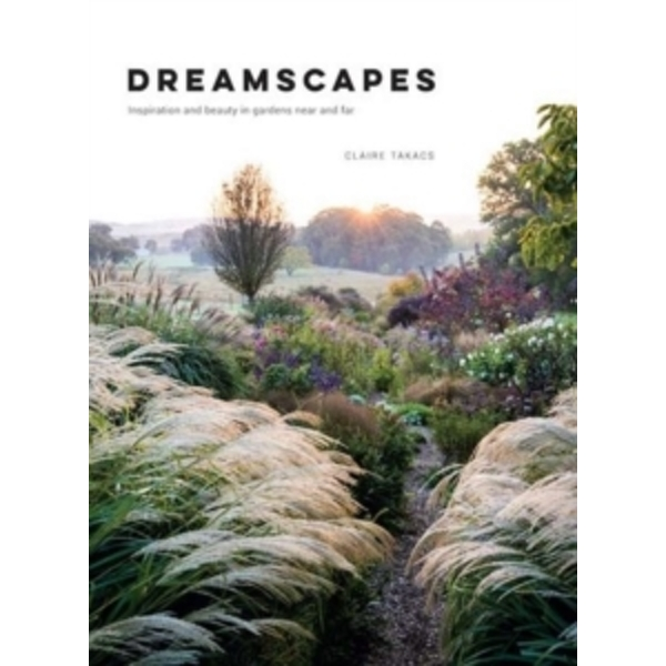 Dreamscapes : Inspiration and Beauty in Gardens Near and Far