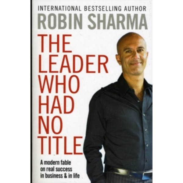 The Leader Who Had No Title: A Modern Fable on Real Success in Business and in Life by Robin Sharma (Paperback, 2010)