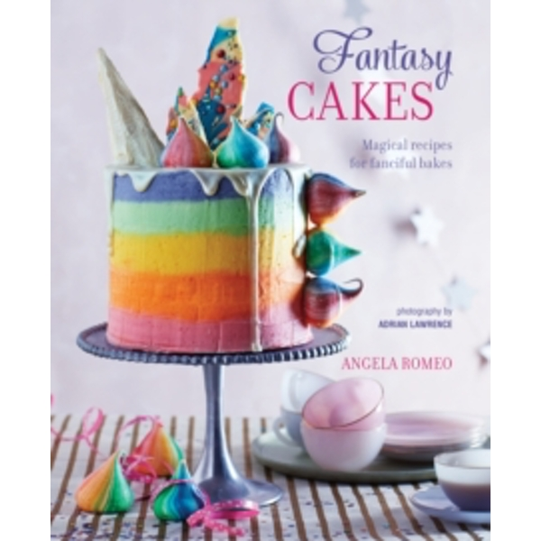 Fantasy Cakes : Magical Recipes for Fanciful Bakes
