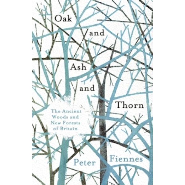Oak and Ash and Thorn : The Ancient Woods and New Forests of Britain