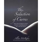 The Seduction of Curves : The Lines of Beauty That Connect Mathematics, Art, and the Nude