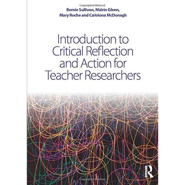Introduction to Critical Reflection and Action for Teacher Researchers: A Step-by-Step Guide by Bernie Sullivan, Mairin Glenn, Caitriona McDonagh, Mary Roche (Paperback, 2016)
