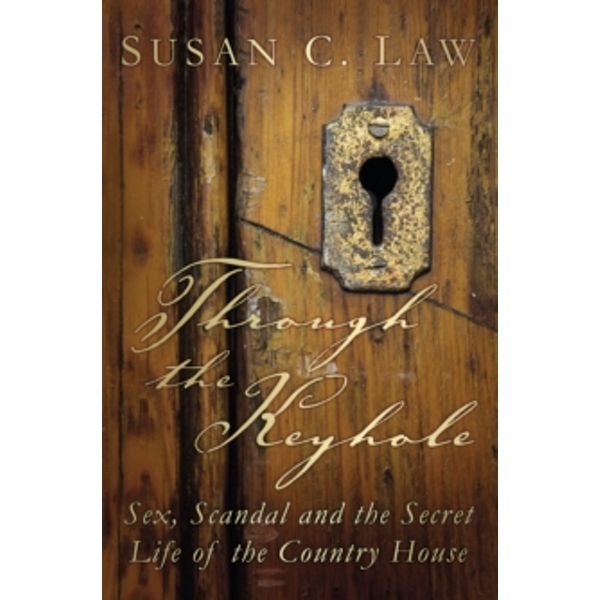 Through the Keyhole : Sex, Scandal and the Secret Life of the Country House