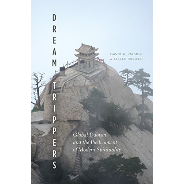 Dream Trippers: Global Daoism and the Predicament of Modern Spirituality by Elijah Siegler, David A Palmer (Paperback, 2017)