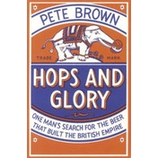 Hops and Glory: One Man's Search for the Beer That Built the British Empire by Pete Brown (Paperback, 2010)