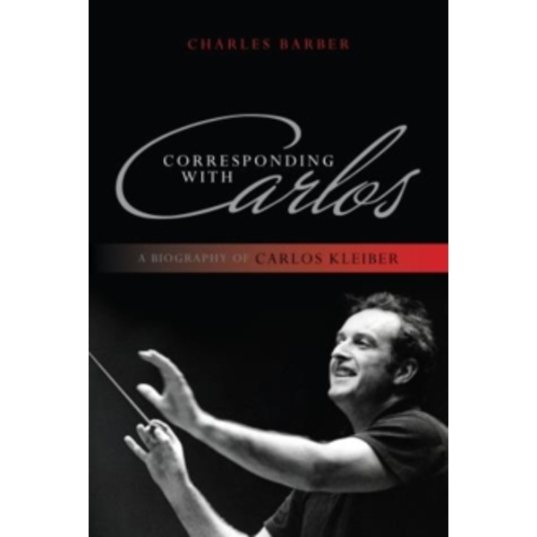 Corresponding with Carlos: A Biography of Carlos Kleiber by Charles Barber (Paperback, 2013)