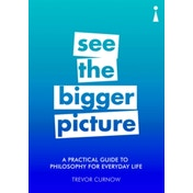 A Practical Guide to Philosophy for Everyday Life : See the Bigger Picture