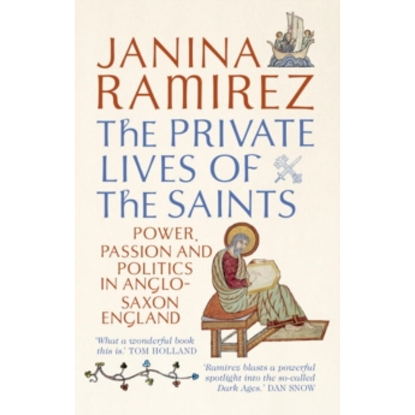 The Private Lives of the Saints : Power, Passion and Politics in Anglo-Saxon England
