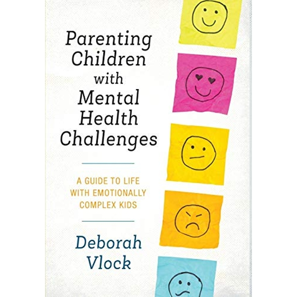 Parenting Children with Mental Health Challenges A Guide to Life with Emotionally Complex Kids Hardback 2018