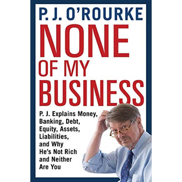None of My Business P.J. Explains Money, Banking, Debt, Equity, Assets, Liabilities and Why He's Not Rich and Neither are You Paperback / softback 2018