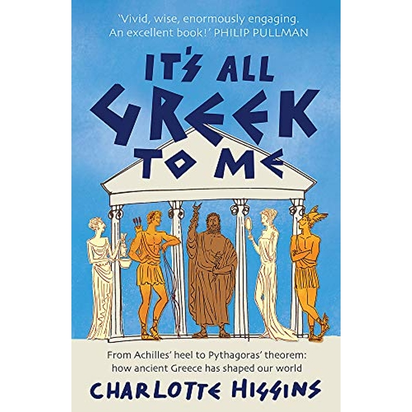 It's All Greek to Me: From Achilles' Heel to Pythagoras' Theorem: How Ancient Greece Has Shaped Our World by Charlotte Higgins (Paperback, 2009)