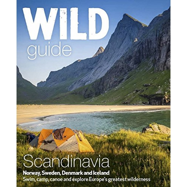 Wild Guide Scandinavia (Norway, Sweden, Iceland and Denmark): Swim, Camp, Canoe and Explore Europe's Greatest Wilderness: Volume 3 by Ben Love (Paperback, 2016)