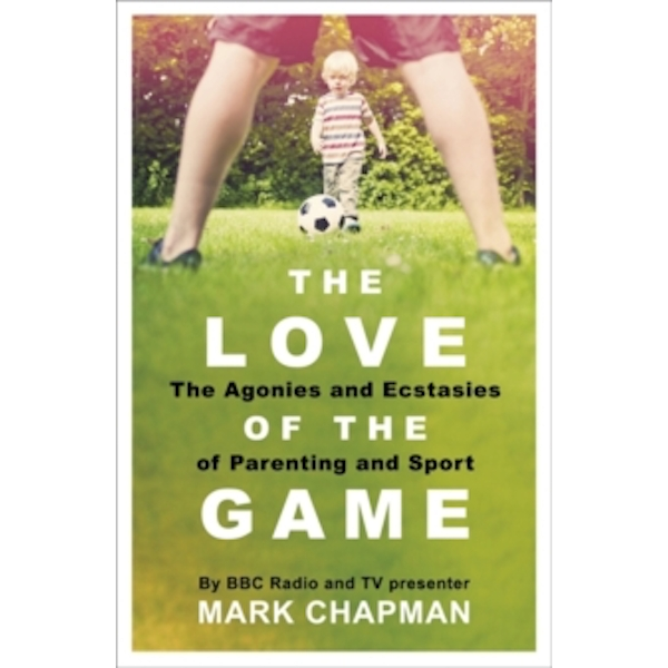 The Love of the Game : The Agonies and Ecstasies of Parenting and Sport