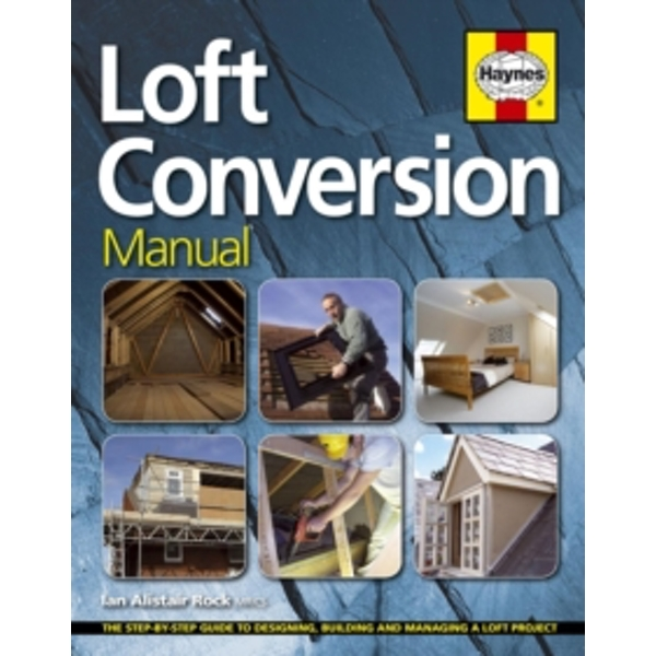 Loft Conversion Manual : The Step-by-Step Guide to Designing, Building and Managing a Loft Projec