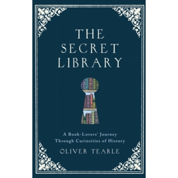 The Secret Library : A Book-Lovers' Journey Through Curiosities of History