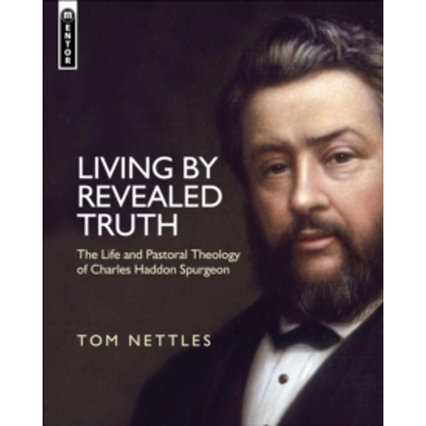 Living by Revealed Truth : The Life and Pastoral Theology of Charles Haddon Spurgeon