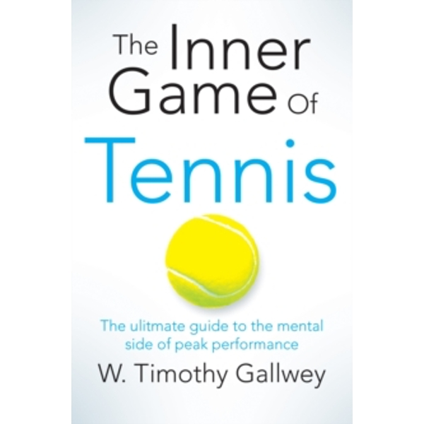 The Inner Game of Tennis : The ultimate guide to the mental side of peak performance