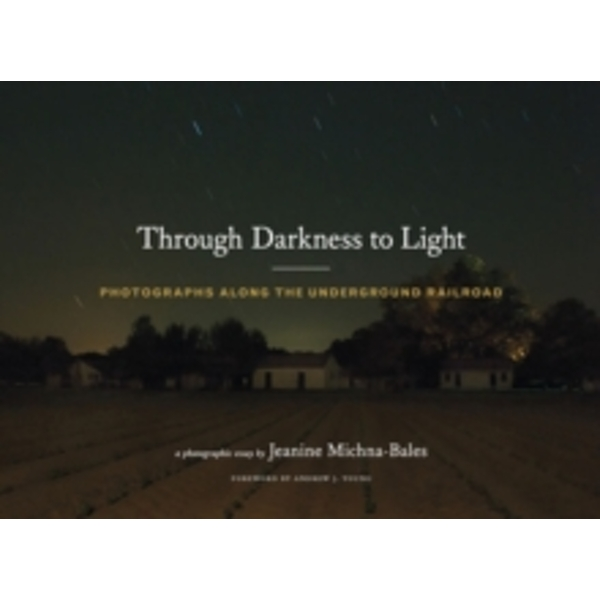 Through Darkness to Light : Photographs Along the Underground Railroad