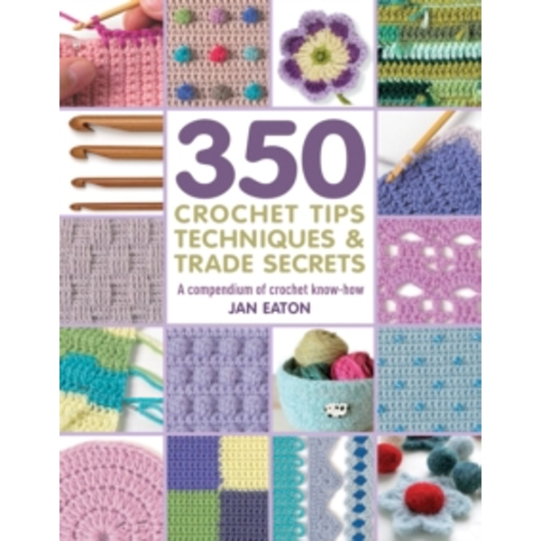350 Crochet Tips, Techniques & Trade Secrets : A Compendium of Crochet Know-How
