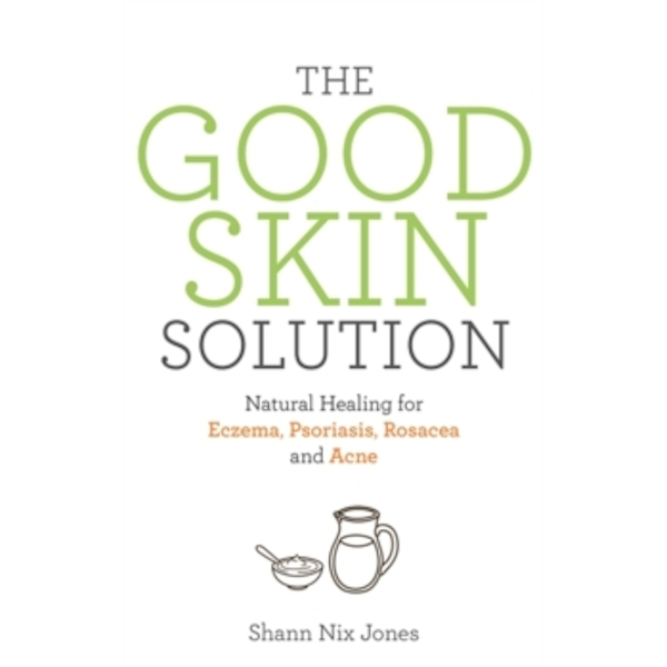 The Good Skin Solution : Natural Healing for Eczema, Psoriasis, Rosacea and Acne
