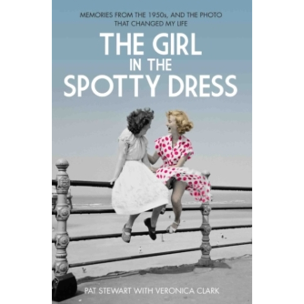 The Girl in the Spotty Dress : Memories from the 1950s, and the Photo That Changed My Life