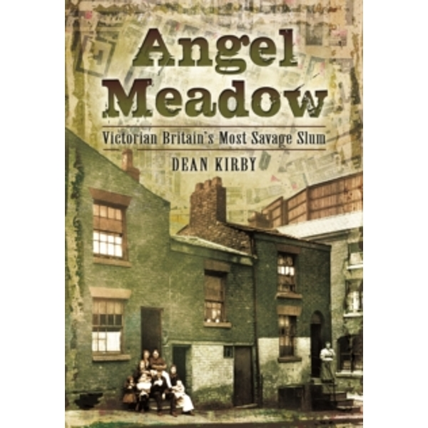 Angel Meadow : Victorian Britain's Most Savage Slum
