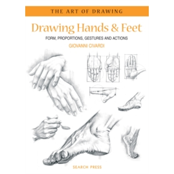 Art of Drawing: Drawing Hands & Feet : Form, Proportions, Gestures and Actions