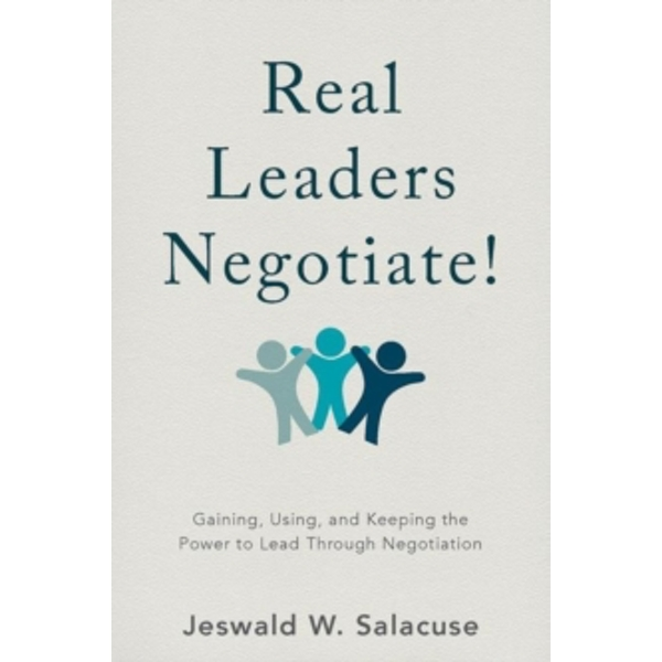 Real Leaders Negotiate! : Gaining, Using, and Keeping the Power to Lead Through Negotiation