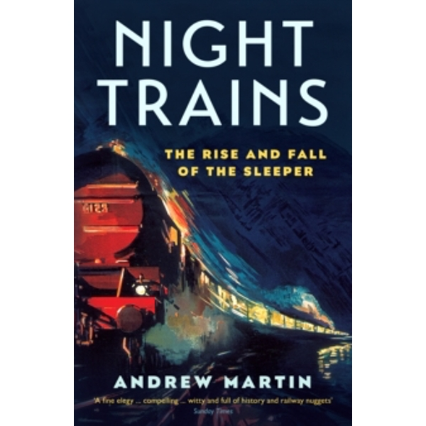 Night Trains : The Rise and Fall of the Sleeper