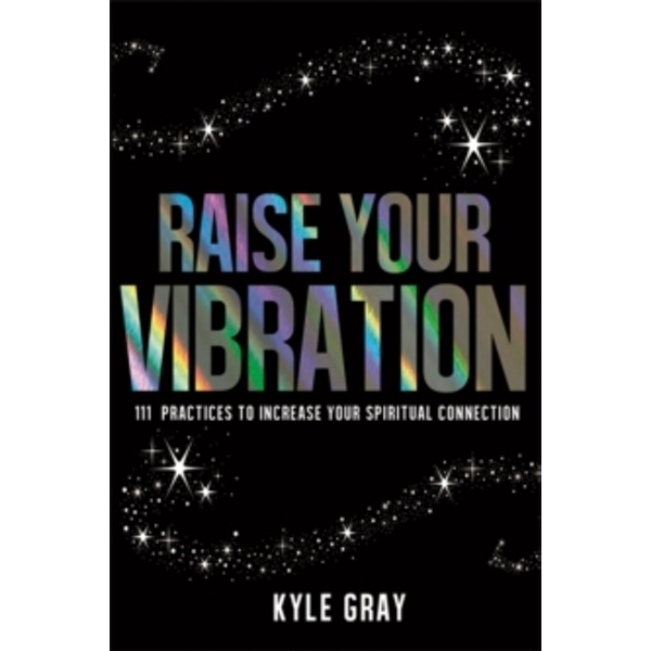 Raise Your Vibration : 111 Practices to Increase Your Spiritual Connection