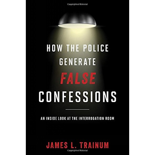 How the Police Generate False Confessions: An Inside Look at the Interrogation Room by James L. Trainum (Hardback, 2016)