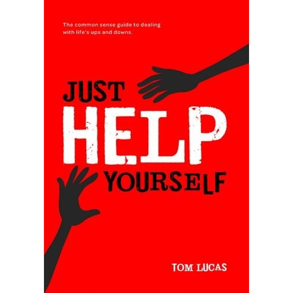 Just Help Yourself: The Common Sense Guide to Dealing with Life's Ups and Downs by Tom Lucas (Paperback, 2011)