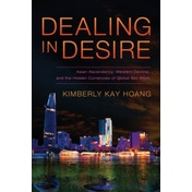 Dealing in Desire: Asian Ascendancy, Western Decline, and the Hidden Currencies of Global Sex Work by Kimberly Kay Hoang (Paperback, 2015)
