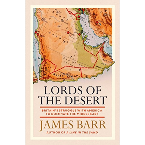 Lords of the Desert Britain's Struggle with America to Dominate the Middle East Hardback 2018