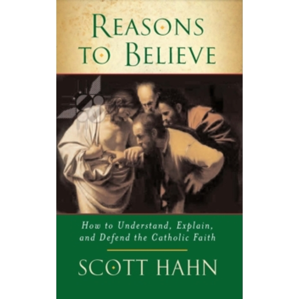 Reasons to Believe: How to Understand, Explain and Defend the Catholic Faith by Scott W. Hahn (Paperback, 2007)