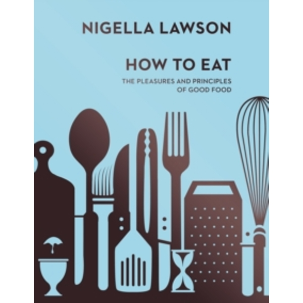 How To Eat : The Pleasures and Principles of Good Food (Nigella Collection)