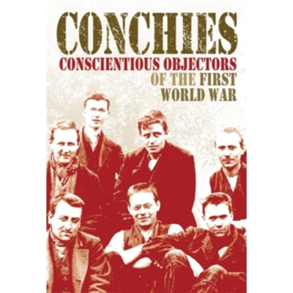 Conchies: Conscientious Objectors of the First World War